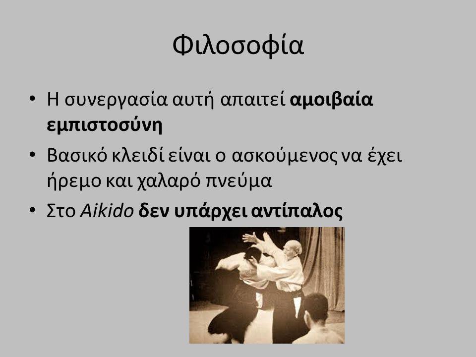 Φιλοσοφία H συνεργασία αυτή απαιτεί αμοιβαία εμπιστοσύνη Βασικό κλειδί είναι ο ασκούμενος να έχει ήρεμο και χαλαρό πνεύμα Στο Aikido δεν υπάρχει αντίπαλος