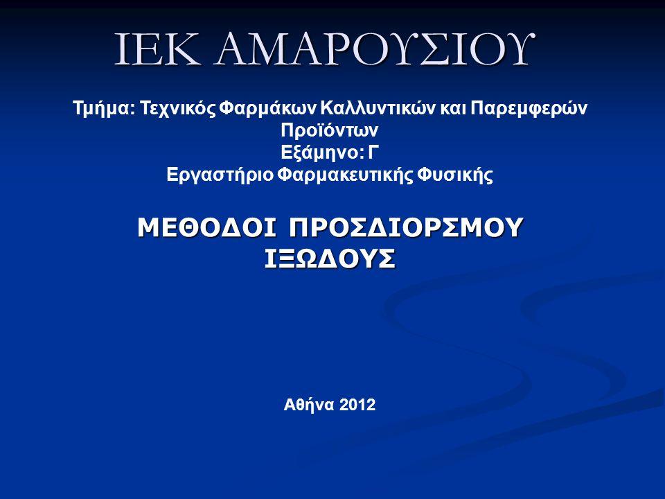 IEK ΑΜΑΡΟΥΣΙΟΥ ΜΕΘΟΔΟΙ ΠΡΟΣΔΙΟΡΣΜΟΥ ΙΞΩΔΟΥΣ Τμήμα: Τεχνικός Φαρμάκων Καλλυντικών και Παρεμφερών Προϊόντων Εξάμηνο: Γ Εργαστήριο Φαρμακευτικής Φυσικής Αθήνα 2012