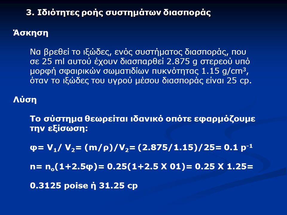 Άσκηση Nα βρεθεί το ιξώδες, ενός συστήματος διασποράς, που σε 25 ml αυτού έχουν διασπαρθεί 2.875 g στερεού υπό μορφή σφαιρικών σωματιδίων πυκνότητας 1.15 g/cm 3, όταν το ιξώδες του υγρού μέσου διασποράς είναι 25 cp.