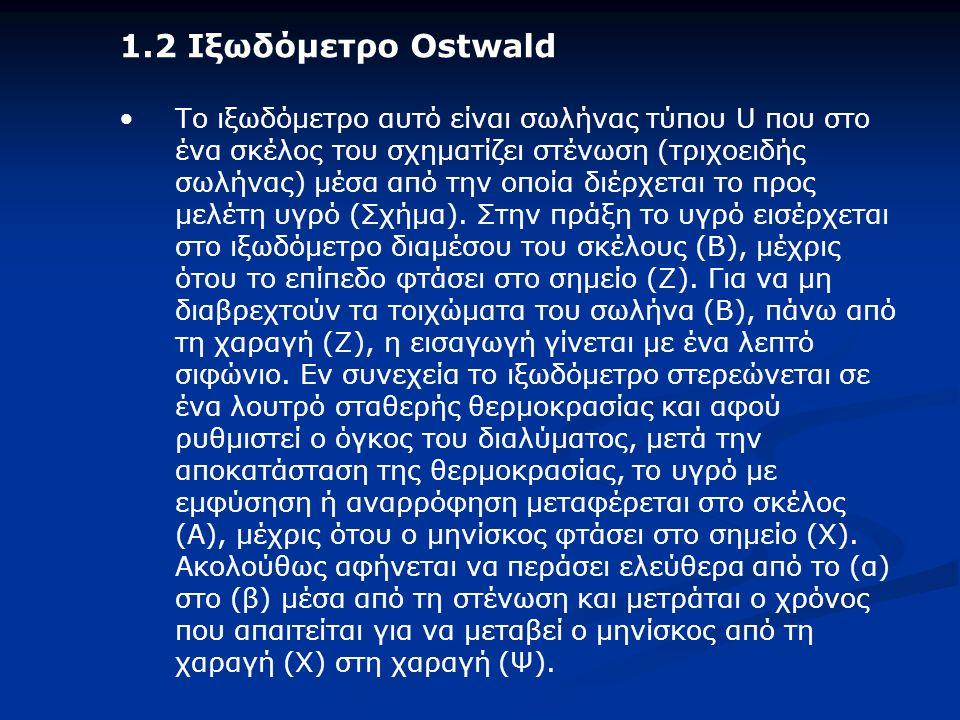 1.2 Ιξωδόμετρο Ostwald Το ιξωδόμετρο αυτό είναι σωλήνας τύπου U που στο ένα σκέλος του σχηματίζει στένωση (τριχοειδής σωλήνας) μέσα από την οποία διέρχεται το προς μελέτη υγρό (Σχήμα).