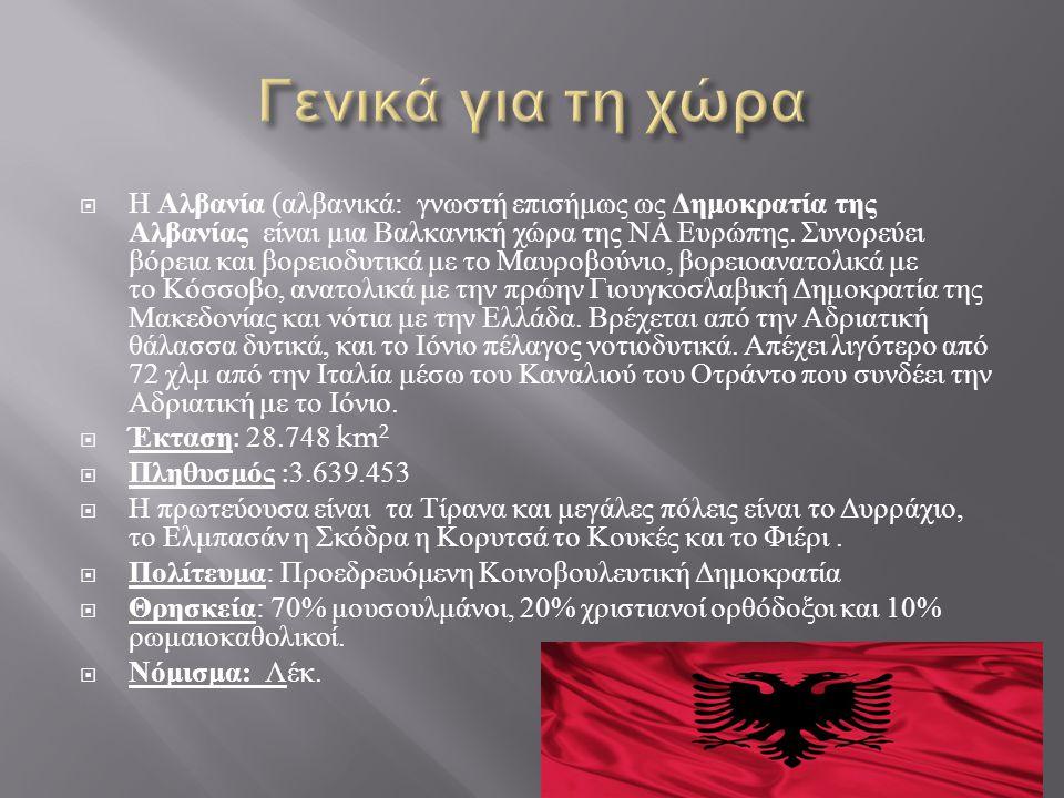  Η Αλβανία ( αλβανικά : γνωστή επισήμως ως Δημοκρατία της Αλβανίας είναι μια Βαλκανική χώρα της ΝΑ Ευρώπης.