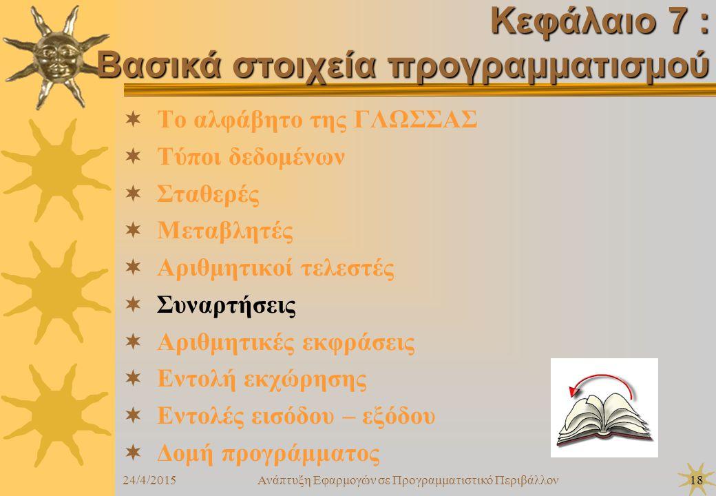 24/4/2015Ανάπτυξη Εφαρμογών σε Προγραμματιστικό Περιβάλλον18  Το αλφάβητο της ΓΛΩΣΣΑΣ  Τύποι δεδομένων  Σταθερές  Μεταβλητές  Αριθμητικοί τελεστές  Συναρτήσεις  Αριθμητικές εκφράσεις  Εντολή εκχώρησης  Εντολές εισόδου – εξόδου  Δομή προγράμματος Κεφάλαιο 7 : Βασικά στοιχεία προγραμματισμού