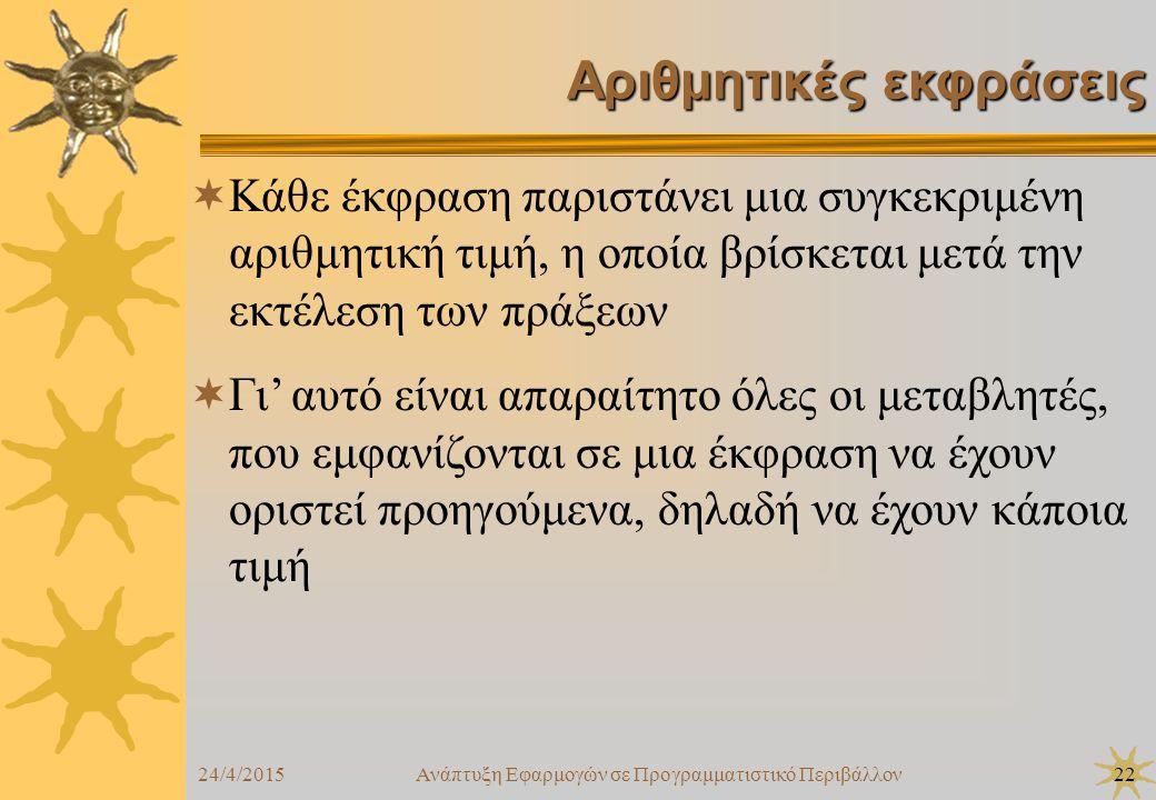 24/4/2015Ανάπτυξη Εφαρμογών σε Προγραμματιστικό Περιβάλλον22 Αριθμητικές εκφράσεις  Κάθε έκφραση παριστάνει μια συγκεκριμένη αριθμητική τιμή, η οποία