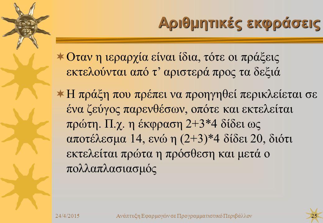 24/4/2015Ανάπτυξη Εφαρμογών σε Προγραμματιστικό Περιβάλλον25 Αριθμητικές εκφράσεις  Οταν η ιεραρχία είναι ίδια, τότε οι πράξεις εκτελούνται από τ' αριστερά προς τα δεξιά  Η πράξη που πρέπει να προηγηθεί περικλείεται σε ένα ζεύγος παρενθέσων, οπότε και εκτελείται πρώτη.