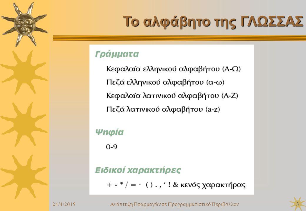 24/4/2015Ανάπτυξη Εφαρμογών σε Προγραμματιστικό Περιβάλλον4  Το αλφάβητο της ΓΛΩΣΣΑΣ  Τύποι δεδομένων  Σταθερές  Μεταβλητές  Αριθμητικοί τελεστές  Συναρτήσεις  Αριθμητικές εκφράσεις  Εντολή εκχώρησης  Εντολές εισόδου – εξόδου  Δομή προγράμματος Κεφάλαιο 7 : Βασικά στοιχεία προγραμματισμού