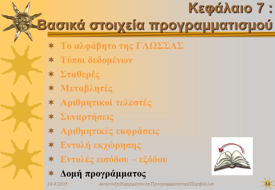 24/4/2015Ανάπτυξη Εφαρμογών σε Προγραμματιστικό Περιβάλλον34  Το αλφάβητο της ΓΛΩΣΣΑΣ  Τύποι δεδομένων  Σταθερές  Μεταβλητές  Αριθμητικοί τελεστές  Συναρτήσεις  Αριθμητικές εκφράσεις  Εντολή εκχώρησης  Εντολές εισόδου – εξόδου  Δομή προγράμματος Κεφάλαιο 7 : Βασικά στοιχεία προγραμματισμού