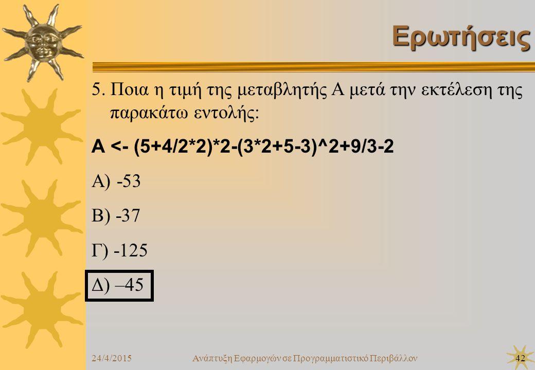 24/4/2015Ανάπτυξη Εφαρμογών σε Προγραμματιστικό Περιβάλλον42 Ερωτήσεις 5. Ποια η τιμή της μεταβλητής Α μετά την εκτέλεση της παρακάτω εντολής: Α <- (5