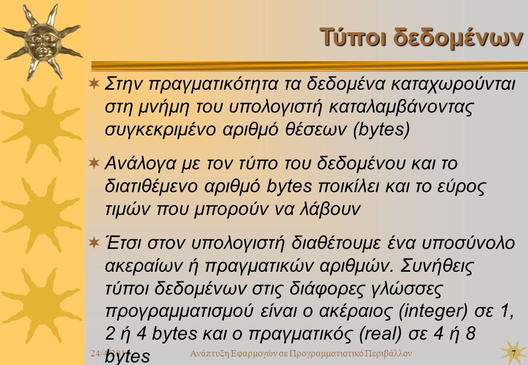 24/4/2015Ανάπτυξη Εφαρμογών σε Προγραμματιστικό Περιβάλλον7 Τύποι δεδομένων  Στην πραγματικότητα τα δεδομένα καταχωρούνται στη μνήμη του υπολογιστή καταλαμβάνοντας συγκεκριμένο αριθμό θέσεων (bytes)  Ανάλογα με τον τύπο του δεδομένου και το διατιθέμενο αριθμό bytes ποικίλει και το εύρος τιμών που μπορούν να λάβουν  Έτσι στον υπολογιστή διαθέτουμε ένα υποσύνολο ακεραίων ή πραγματικών αριθμών.