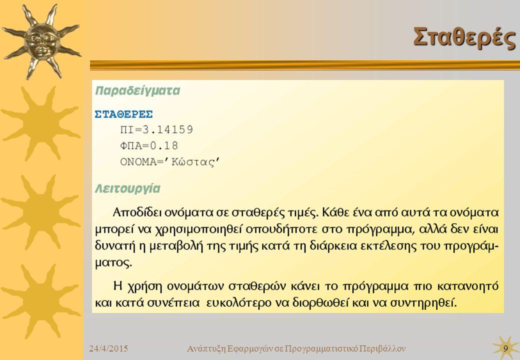 24/4/2015Ανάπτυξη Εφαρμογών σε Προγραμματιστικό Περιβάλλον10 Ονόματα  Τα ονόματα αυτά μπορούν να αποτελούνται από γράμματα πεζά ή κεφαλαία του ελληνικού ή του λατινικού αλφαβήτου (Α-Ω, Α-Ζ), ψηφία (0-9) καθώς και τον χαρακτήρα κάτω παύλα (underscore) (_), ενώ πρέπει υποχρεωτικά να αρχίζουν με γράμμα  Μερικές λέξεις χρησιμοποιούνται από την ίδια τη ΓΛΩΣΣΑ για συγκεκριμένους λόγους, π.χ.