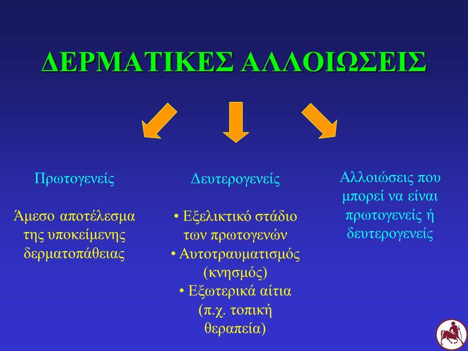 ΔΕΡΜΑΤΙΚΕΣ ΑΛΛΟΙΩΣΕΙΣ Πρωτογενείς Άμεσο αποτέλεσμα της υποκείμενης δερματοπάθειας Δευτερογενείς Εξελικτικό στάδιο των πρωτογενών Αυτοτραυματισμός (κνησμός) Εξωτερικά αίτια (π.χ.
