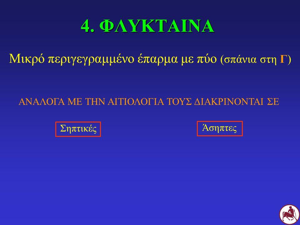 4. ΦΛΥΚΤΑΙΝΑ Μικρό περιγεγραμμένο έπαρμα με πύο (σπάνια στη Γ) ΑΝΑΛΟΓΑ ΜΕ ΤΗΝ ΑΙΤΙΟΛΟΓΙΑ ΤΟΥΣ ΔΙΑΚΡΙΝΟΝΤΑΙ ΣΕ Σηπτικές Άσηπτες