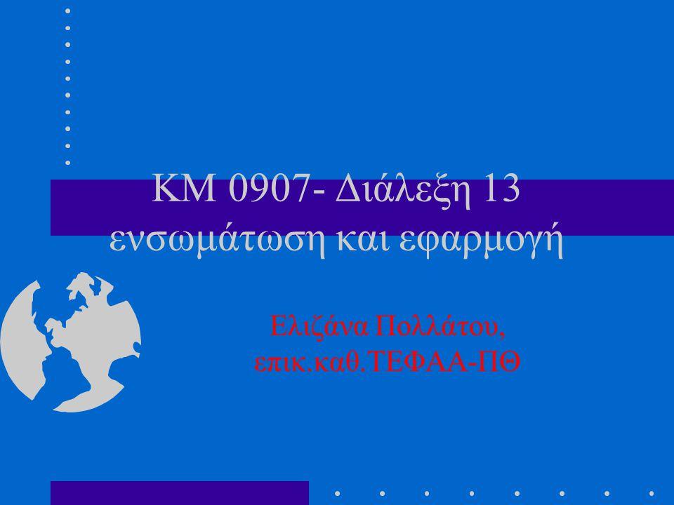KM 0907- Διάλεξη 13 ενσωμάτωση και εφαρμογή Ελιζάνα Πολλάτου, επικ.καθ.ΤΕΦΑΑ-ΠΘ