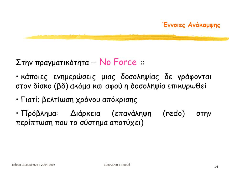 Βάσεις Δεδομένων II 2004-2005 Ευαγγελία Πιτουρά 14 Έννοιες Ανάκαμψης Στην πραγματικότητα -- No Force :: κάποιες ενημερώσεις μιας δοσοληψίας δε γράφονται στον δίσκο (βδ) ακόμα και αφού η δοσοληψία επικυρωθεί Γιατί; βελτίωση χρόνου απόκρισης Πρόβλημα: Διάρκεια (επανάληψη (redo) στην περίπτωση που το σύστημα αποτύχει)