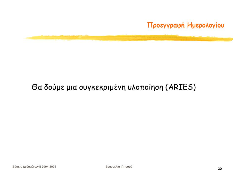 Βάσεις Δεδομένων II 2004-2005 Ευαγγελία Πιτουρά 20 Προεγγραφή Ημερολογίου Θα δούμε μια συγκεκριμένη υλοποίηση (ARIES)