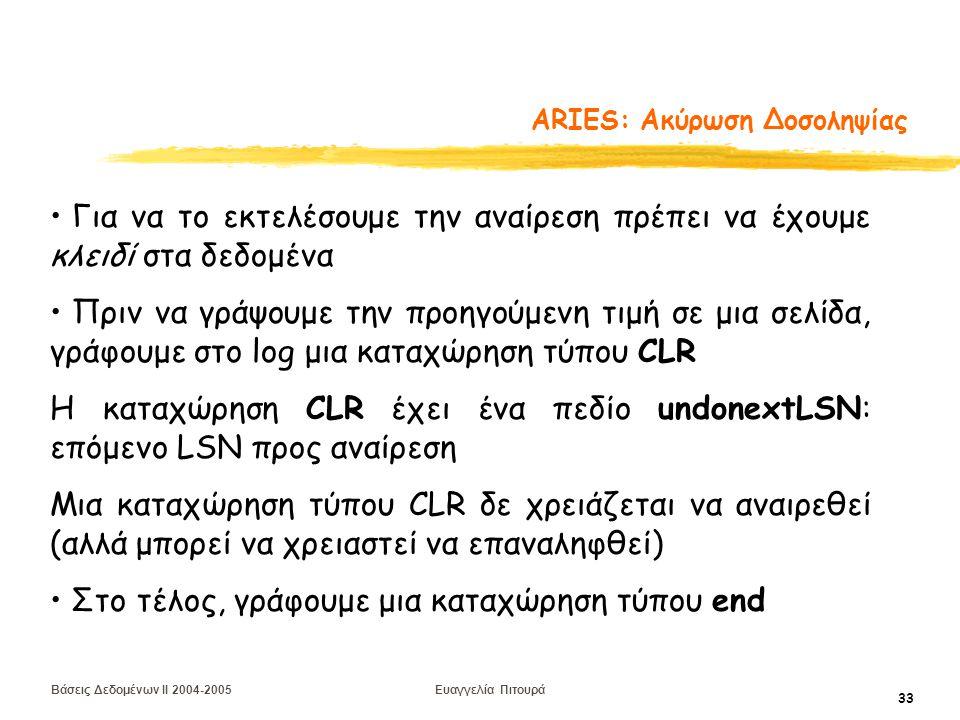Βάσεις Δεδομένων II 2004-2005 Ευαγγελία Πιτουρά 33 ARIES: Aκύρωση Δοσοληψίας Για να το εκτελέσουμε την αναίρεση πρέπει να έχουμε κλειδί στα δεδομένα Πριν να γράψουμε την προηγούμενη τιμή σε μια σελίδα, γράφουμε στο log μια καταχώρηση τύπου CLR Η καταχώρηση CLR έχει ένα πεδίο undonextLSN: επόμενο LSN προς αναίρεση Μια καταχώρηση τύπου CLR δε χρειάζεται να αναιρεθεί (αλλά μπορεί να χρειαστεί να επαναληφθεί) Στο τέλος, γράφουμε μια καταχώρηση τύπου end