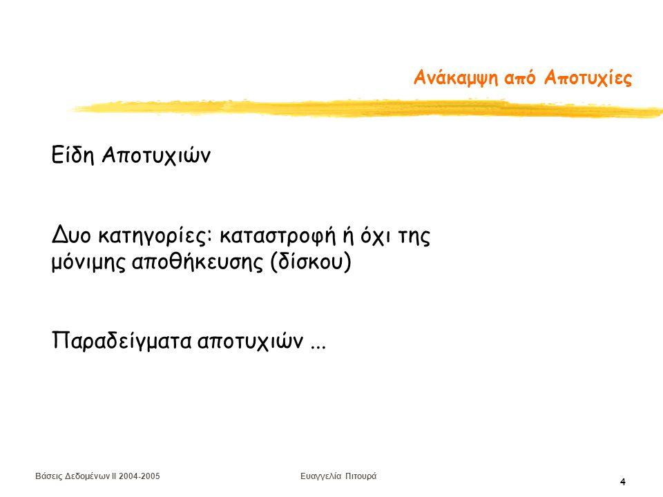 Βάσεις Δεδομένων II 2004-2005 Ευαγγελία Πιτουρά 4 Ανάκαμψη από Αποτυχίες Είδη Αποτυχιών Δυο κατηγορίες: καταστροφή ή όχι της μόνιμης αποθήκευσης (δίσκου) Παραδείγματα αποτυχιών...