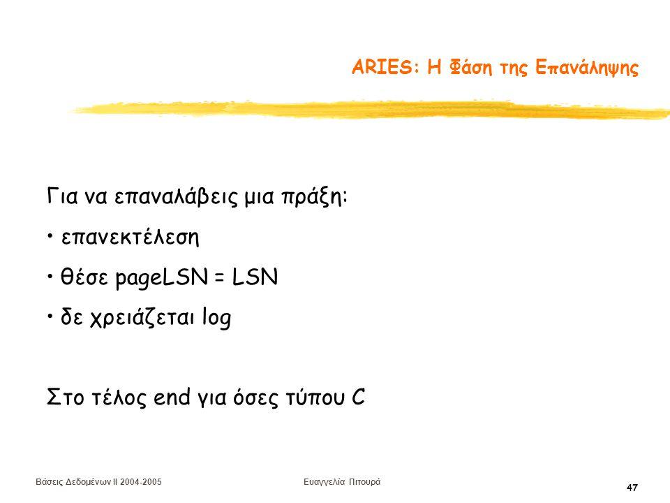 Βάσεις Δεδομένων II 2004-2005 Ευαγγελία Πιτουρά 47 ARIES: Η Φάση της Επανάληψης Για να επαναλάβεις μια πράξη: επανεκτέλεση θέσε pageLSN = LSN δε χρειάζεται log Στο τέλος end για όσες τύπου C