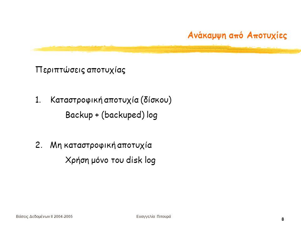 Βάσεις Δεδομένων II 2004-2005 Ευαγγελία Πιτουρά 8 Ανάκαμψη από Αποτυχίες Περιπτώσεις αποτυχίας 1.Καταστροφική αποτυχία (δίσκου) Backup + (backuped) log 2.