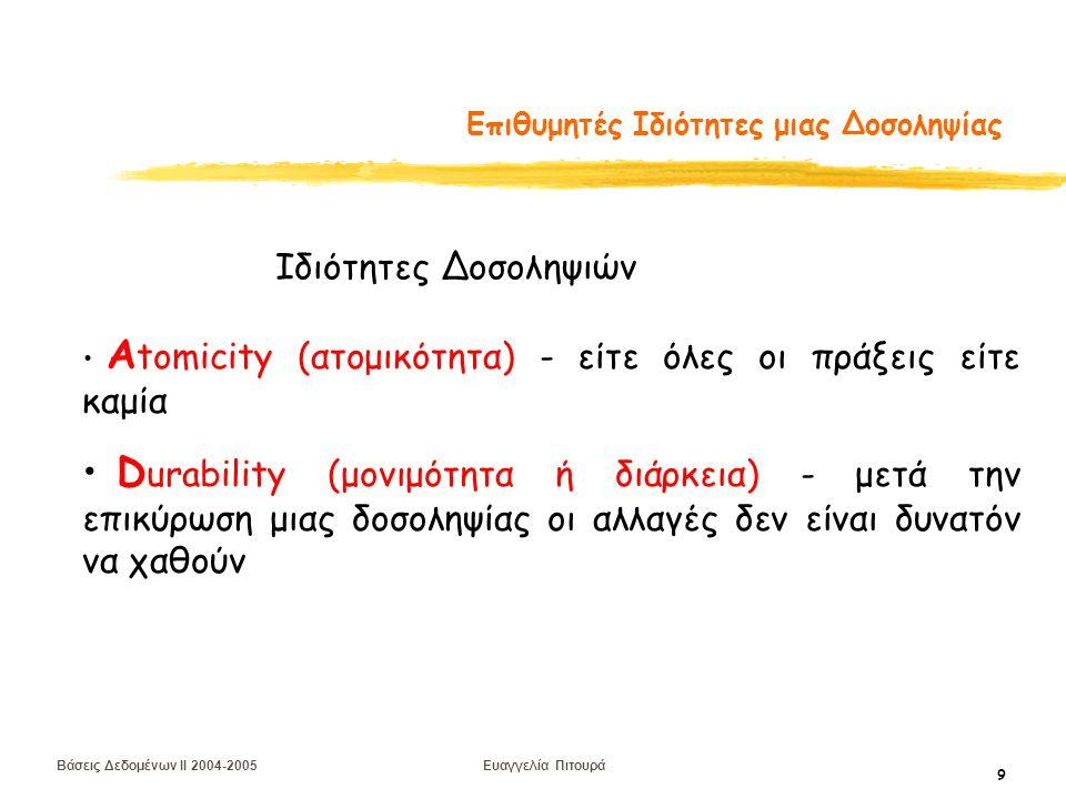 Βάσεις Δεδομένων II 2004-2005 Ευαγγελία Πιτουρά 9 Επιθυμητές Ιδιότητες μιας Δοσοληψίας Α tomicity (ατομικότητα) - είτε όλες οι πράξεις είτε καμία D urability (μονιμότητα ή διάρκεια) - μετά την επικύρωση μιας δοσοληψίας οι αλλαγές δεν είναι δυνατόν να χαθούν Ιδιότητες Δοσοληψιών