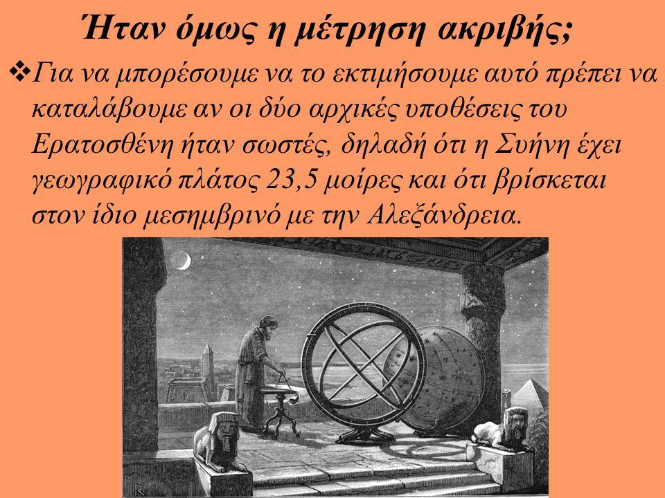  Το αποτέλεσμα του ήταν ότι η απόσταση αυτή ισούται με 5000 στάδια όποτε η ακτίνα της γης προκύπτει ίση με 252000 στάδια.