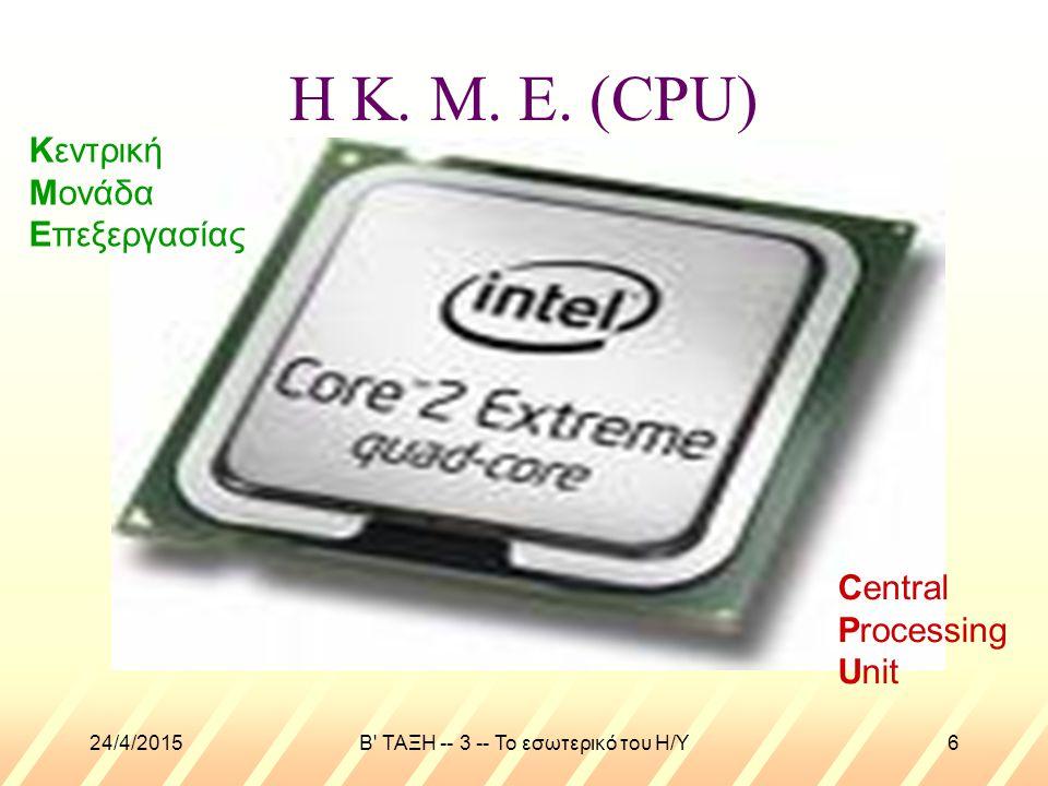 24/4/2015B' ΤΑΞΗ -- 3 -- Το εσωτερικό του Η/Υ6 Η Κ. Μ. Ε. (CPU) Κεντρική Μονάδα Επεξεργασίας Central Processing Unit