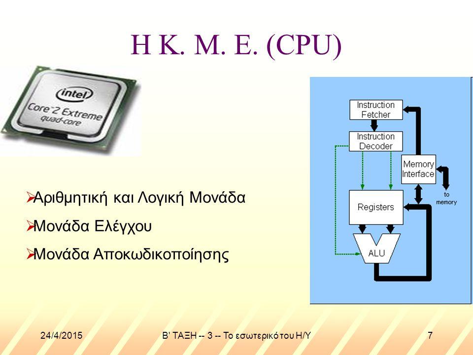 24/4/2015B' ΤΑΞΗ -- 3 -- Το εσωτερικό του Η/Υ7 Η Κ. Μ. Ε. (CPU)  Αριθμητική και Λογική Μονάδα  Μονάδα Ελέγχου  Μονάδα Αποκωδικοποίησης