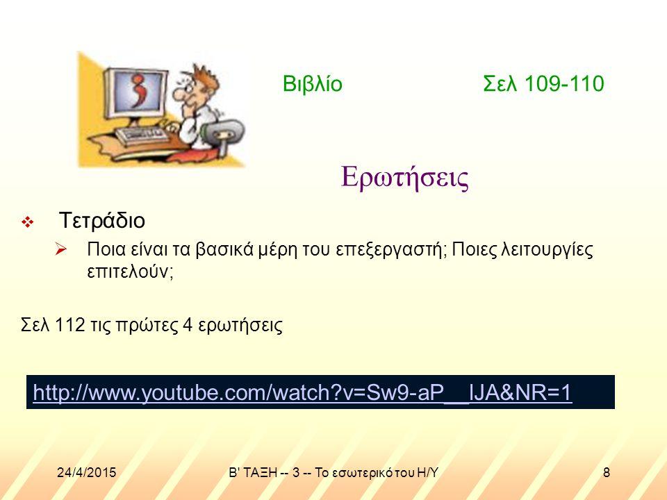 24/4/2015B ΤΑΞΗ -- 3 -- Το εσωτερικό του Η/Υ8 Ερωτήσεις  Τετράδιο  Ποια είναι τα βασικά μέρη του επεξεργαστή; Ποιες λειτουργίες επιτελούν; Σελ 112 τις πρώτες 4 ερωτήσεις Βιβλίο Σελ 109-110 http://www.youtube.com/watch v=Sw9-aP__lJA&NR=1