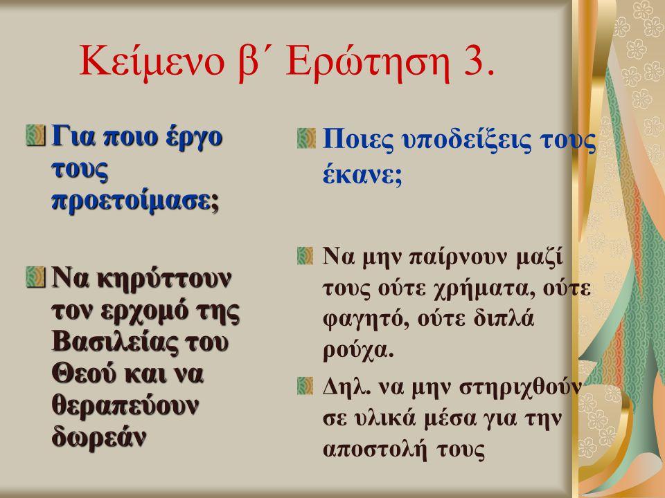 Κείμενο β΄ Ερώτηση 3. Για ποιο έργο τους προετοίμασε; Να κηρύττουν τον ερχομό της Βασιλείας του Θεού και να θεραπεύουν δωρεάν Ποιες υποδείξεις τους έκ