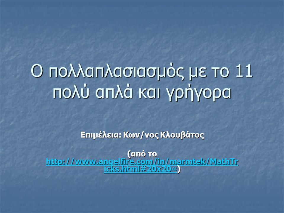 Ο πολλαπλασιασμός με το 11 πολύ απλά και γρήγορα Επιμέλεια: Κων/νος Κλουβάτος (από το http://www.angelfire.com/in/marmtek/MathTr icks.html#20x20«) http://www.angelfire.com/in/marmtek/MathTr icks.html#20x20« http://www.angelfire.com/in/marmtek/MathTr icks.html#20x20«