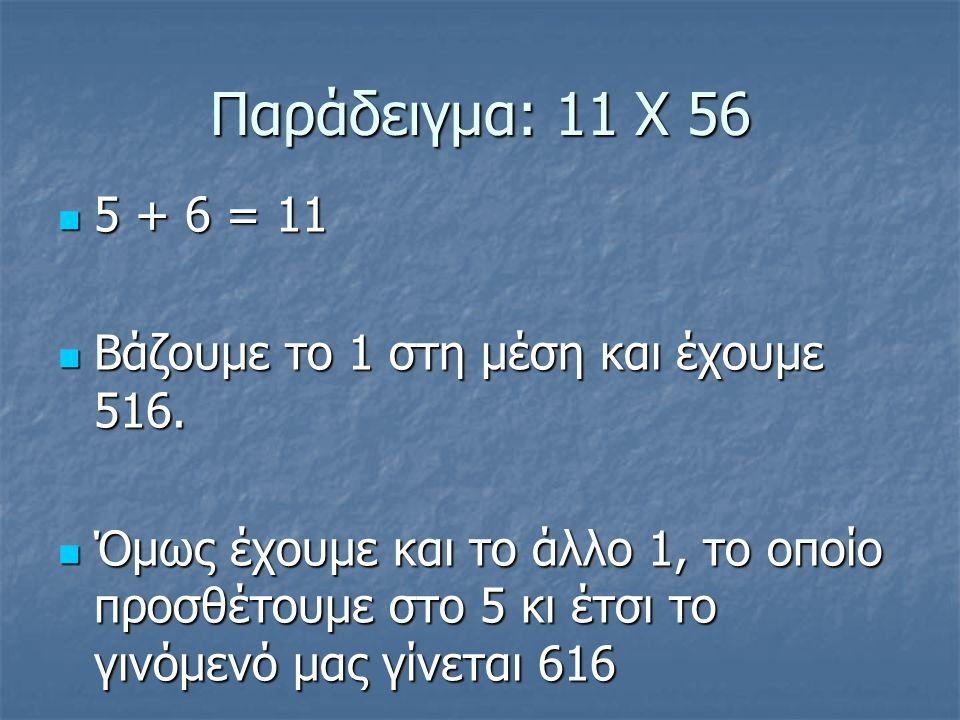 Παράδειγμα: 11 Χ 56 5 + 6 = 11 5 + 6 = 11 Βάζουμε το 1 στη μέση και έχουμε 516.