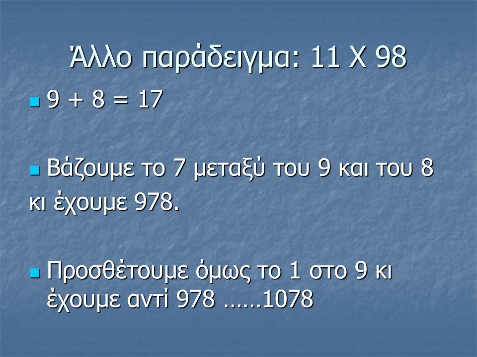 Άλλο παράδειγμα: 11 Χ 98 9 + 8 = 17 9 + 8 = 17 Βάζουμε το 7 μεταξύ του 9 και του 8 Βάζουμε το 7 μεταξύ του 9 και του 8 κι έχουμε 978.