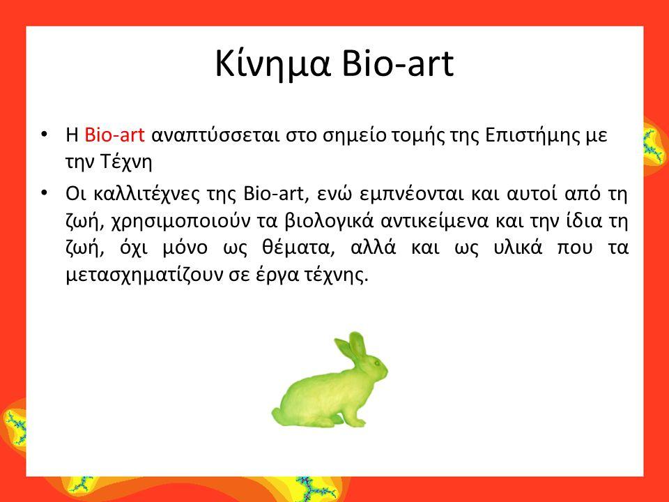 Κίνημα Bio-art H Bio-art αναπτύσσεται στο σημείο τομής της Επιστήμης με την Τέχνη Οι καλλιτέχνες της Bio-art, ενώ εμπνέονται και αυτοί από τη ζωή, χρη