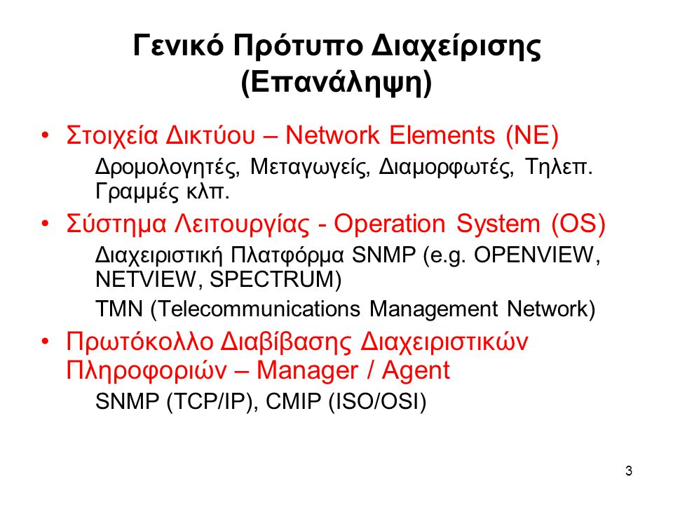 3 Γενικό Πρότυπο Διαχείρισης (Επανάληψη) Στοιχεία Δικτύου – Network Elements (NE) Δρομολογητές, Μεταγωγείς, Διαμορφωτές, Τηλεπ.