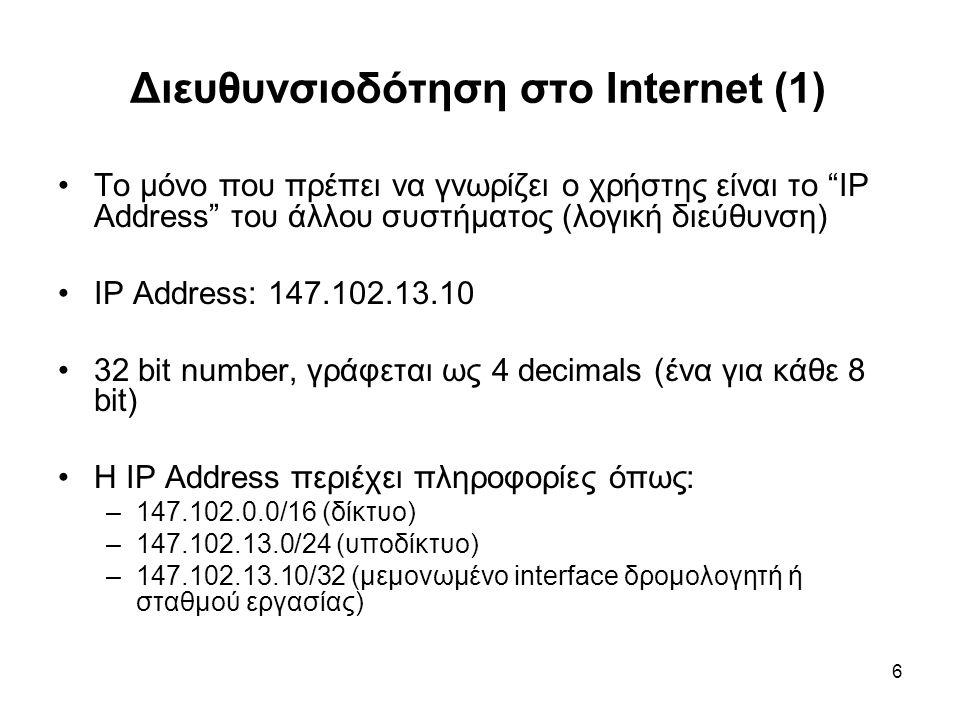 6 Διευθυνσιοδότηση στο Internet (1) Το μόνο που πρέπει να γνωρίζει ο χρήστης είναι το IP Address του άλλου συστήματος (λογική διεύθυνση) IP Address: 147.102.13.10 32 bit number, γράφεται ως 4 decimals (ένα για κάθε 8 bit) Η IP Address περιέχει πληροφορίες όπως: –147.102.0.0/16 (δίκτυο) –147.102.13.0/24 (υποδίκτυο) –147.102.13.10/32 (μεμονωμένο interface δρομολογητή ή σταθμού εργασίας)