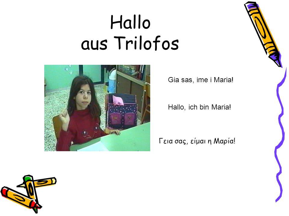 Hallo aus Trilofos Gia sas, ime i Maria! Hallo, ich bin Maria! Γεια σας, είμαι η Μαρία!