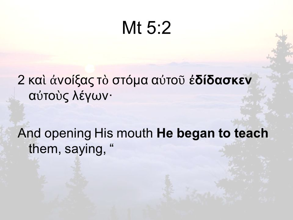 Mt 5:2 2 κα ὶ ἀ νοίξας τ ὸ στόμα α ὐ το ῦ ἐ δίδασκεν α ὐ το ὺ ς λέγων· And opening His mouth He began to teach them, saying,