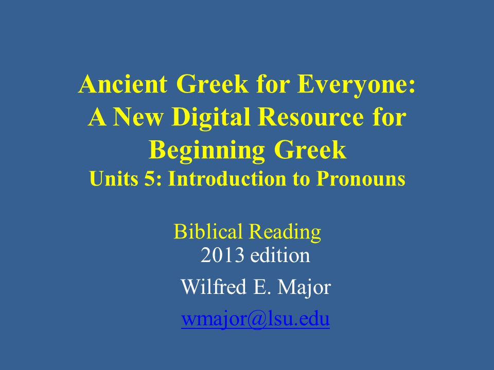Ancient Greek for Everyone: A New Digital Resource for Beginning Greek Units 5: Introduction to Pronouns Biblical Reading 2013 edition Wilfred E.