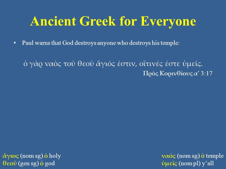 Ancient Greek for Everyone Paul warns that God destroys anyone who destroys his temple: ὁ γὰρ ναὸς τοῦ θεοῦ ἅγιός ἐστιν, οἵτινές ἐστε ὑμεῖς. Πρὸς Κορι