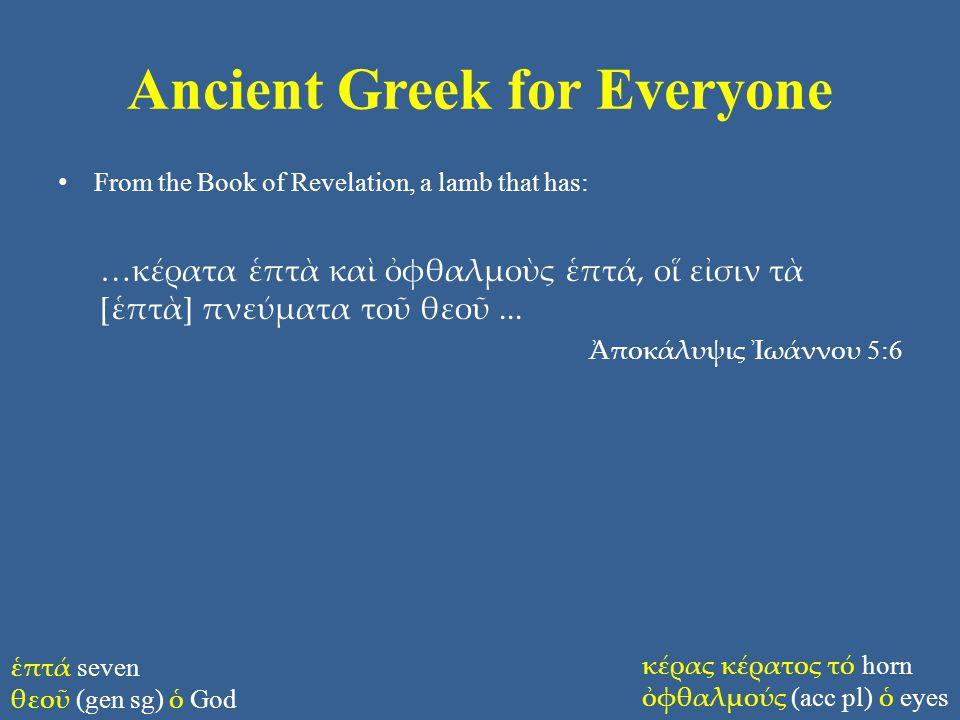 Ancient Greek for Everyone From the Book of Revelation, a lamb that has: …κέρατα ἑπτὰ καὶ ὀφθαλμοὺς ἑπτά, οἵ εἰσιν τὰ [ἑπτὰ] πνεύματα τοῦ θεοῦ... Ἀποκ
