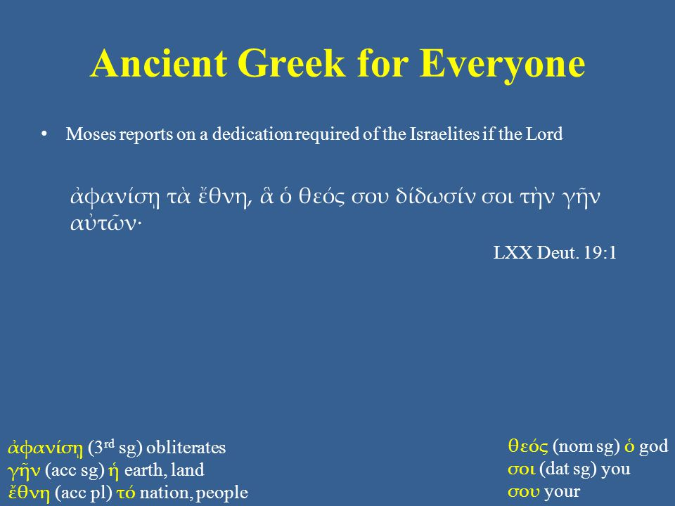 Ancient Greek for Everyone Moses reports on a dedication required of the Israelites if the Lord ἀφανίσῃ τὰ ἔθνη, ἃ ὁ θεός σου δίδωσίν σοι τὴν γῆν αὐτῶν· LXX Deut.