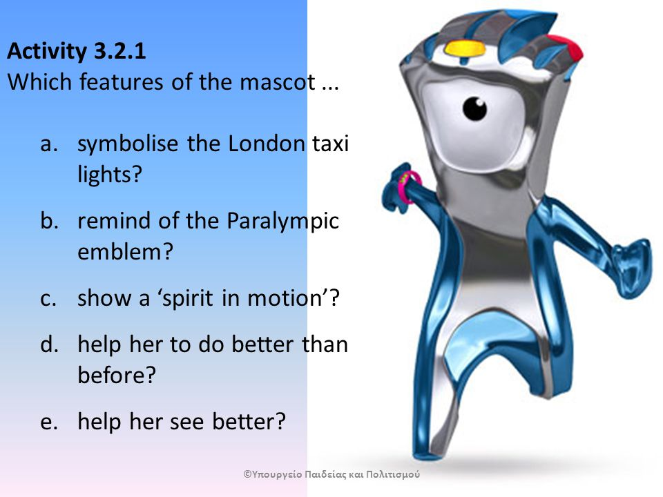 Activity 3.2.1 Which features of the mascot... a.symbolise the London taxi lights.