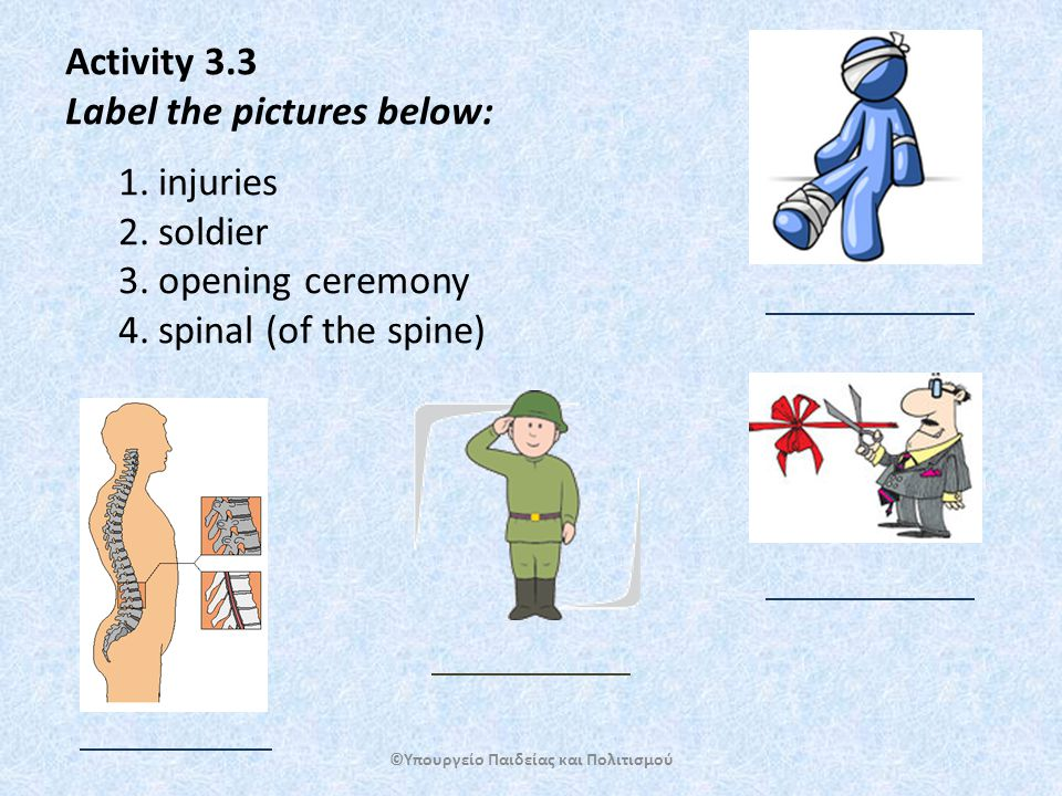 Activity 3.3 Label the pictures below: 1.injuries 2.soldier 3.opening ceremony 4.spinal (of the spine) ©Υπουργείο Παιδείας και Πολιτισμού