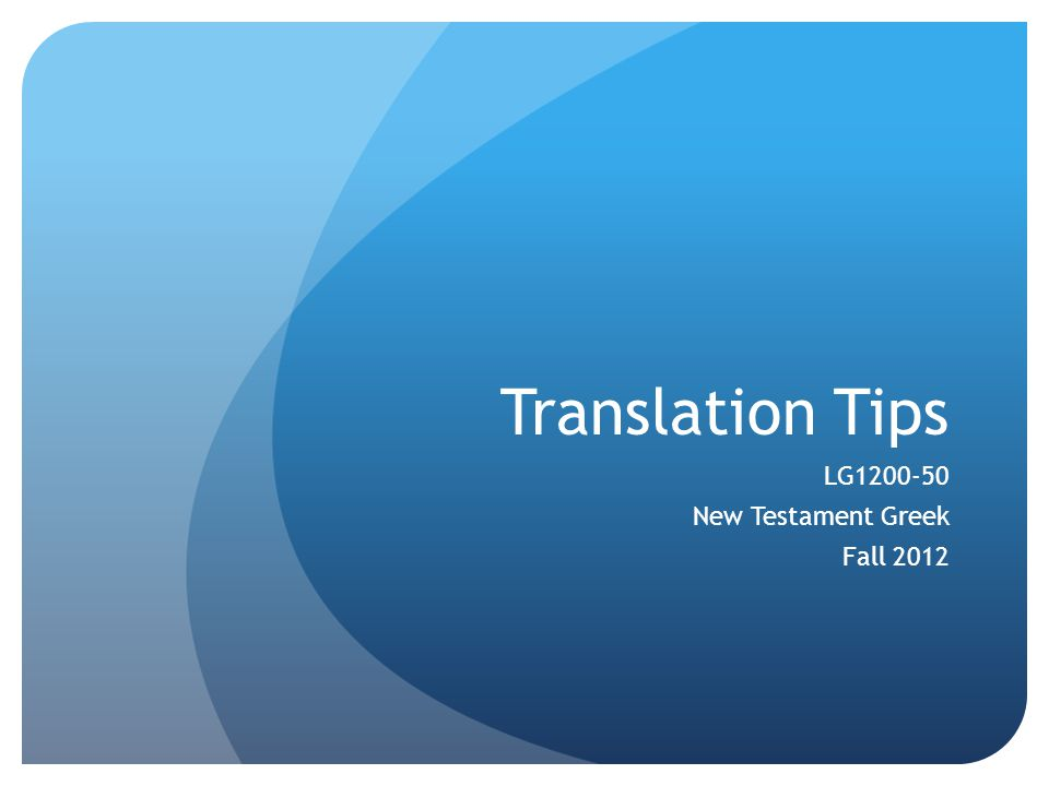 Translation Tips LG1200-50 New Testament Greek Fall 2012