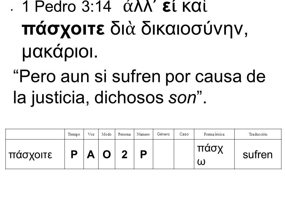 TiempoVozModoPersonaNúmero GéneroCaso Forma léxicaTraducción πάσχοιτεPAO2P πάσχ ω sufren  1 Pedro 3:14 ἀ λλ ' ε ἰ κα ὶ πάσχοιτε δι ὰ δικαιοσύνην, μακάριοι.