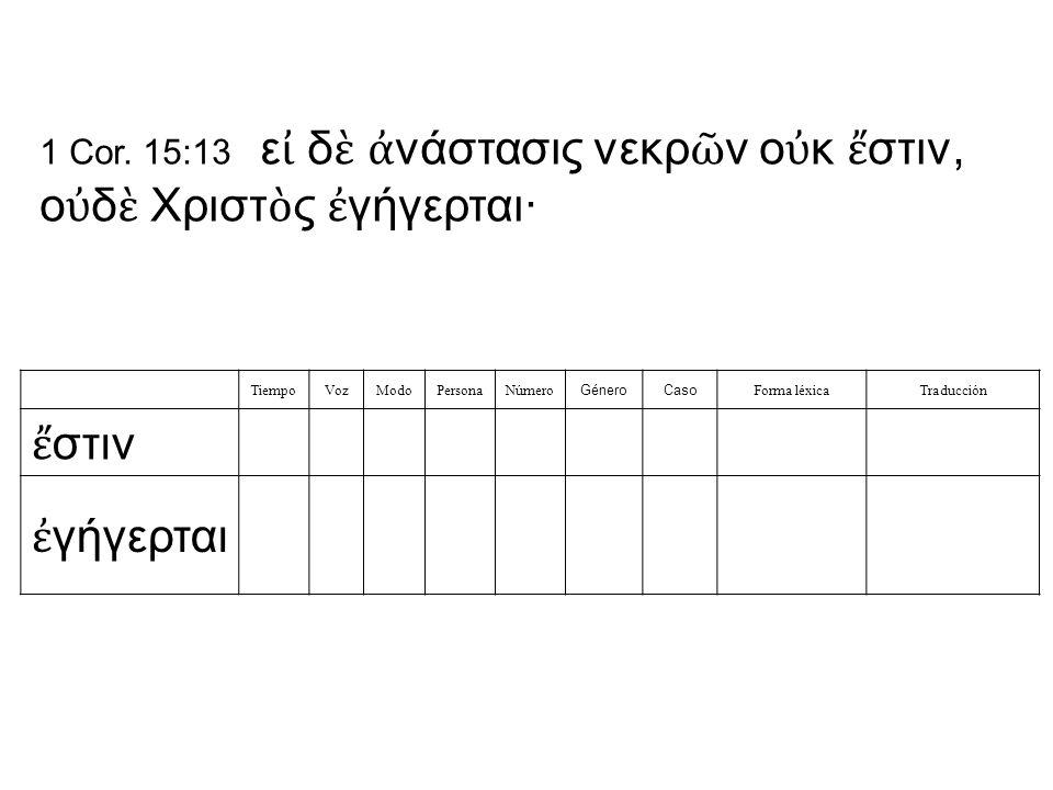TiempoVozModoPersonaNúmero GéneroCaso Forma léxicaTraducción ἔ στιν ἐ γήγερται 1 Cor.