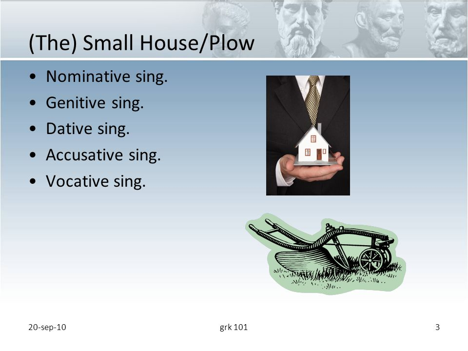 (The) Small House/Plow Nominative sing. Genitive sing.