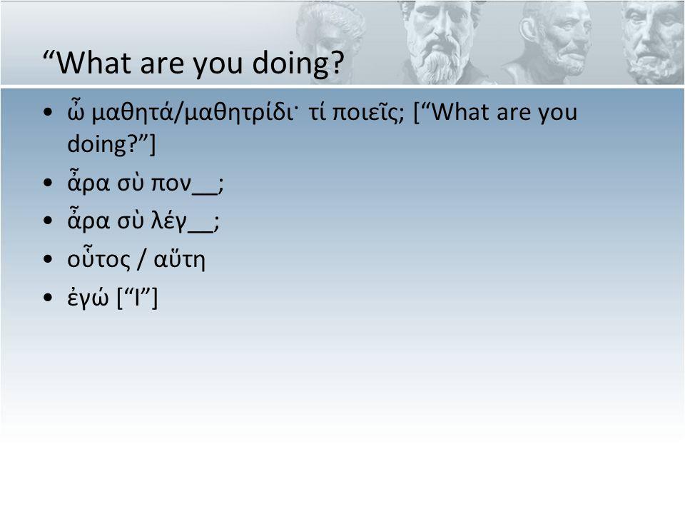 """What are you doing? ὦ μαθητά/μαθητρίδι· τί ποιεῖς; [""What are you doing?""] ἆρα σὺ πον__; ἆρα σὺ λέγ__; οὗτος / αὕτη ἐγώ [""I""]"