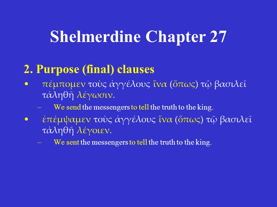 Shelmerdine Chapter 27 2. Purpose (final) clauses πέμπομεν τοὺς ἀγγέλους ἵνα (ὅπως) τῷ βασιλεῖ τἀληθῆ λέγωσιν. –We send the messengers to tell the tru