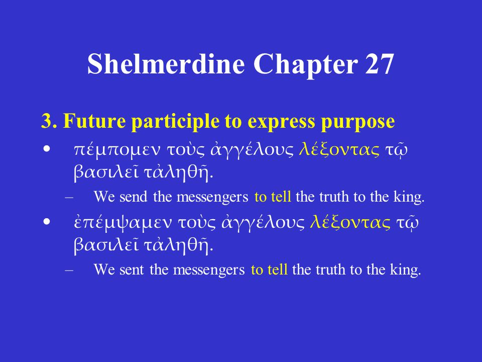 Shelmerdine Chapter 27 3. Future participle to express purpose πέμπομεν τοὺς ἀγγέλους λέξοντας τῷ βασιλεῖ τἀληθῆ. –We send the messengers to tell the