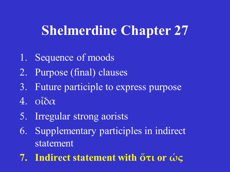 Shelmerdine Chapter 27 1.Sequence of moods 2.Purpose (final) clauses 3.Future participle to express purpose 4.οἶδα 5.Irregular strong aorists 6.Supplementary participles in indirect statement 7.Indirect statement with ὅτι or ὡς